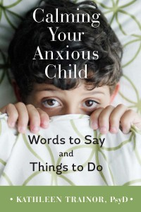 Calming Your Anxious Child: Words to Say and Things to Do Cover